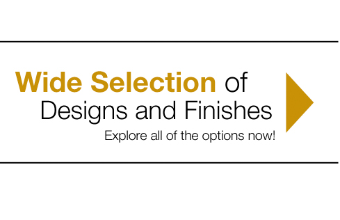 Wide Selection of Designs and Finishes - Explore all of the options now!