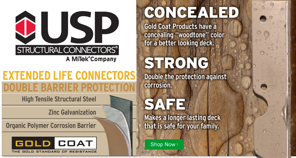 USP Structural Connectors, a MiTek Company. Extended Life Connectors. Double Barrier Protection. High tensile structural steel. Zinc galvanization. Organic polymer corrosion barrier. Concealed. Gold coat products have a concealing woodtone color for a better looking deck. Strong. Double the protection against corrosion. Safe. Makes a longer lasting deck that is safe for your family. Click here to shop now.