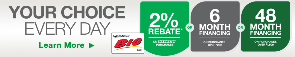 Your Choice Every Day. Click here to learn more about the Menards BIG card. 2 percent rebate on Menards purchases or 6 month financing on purchases over 299 dollars or 48 month financing on purchases over 1,500 dollars.