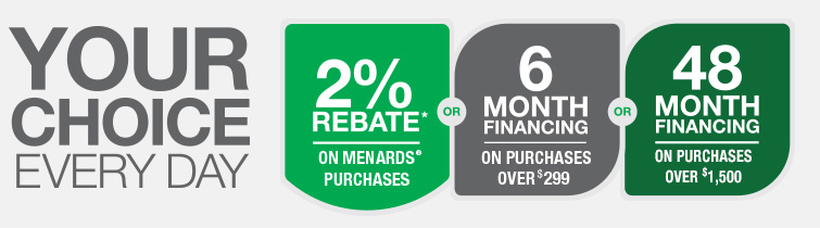 Your Choice Every Day. Two Percent Rebate On Menards Purchases or Six Month Financing On Purchases Over Two Hundred and Ninety Nine Dollars or Forty Eight Month Financing On Purchases Over One Thousand Five Hundred Dollars. Rebate is given in merchandise certificates valid only at Menards stores. See cardholder agreement for details and exclusions.