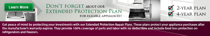 Don't forget about out extended protection plan for eligible appliances. Get peace of mind by protecting your investments with our extended protection repair plans. These plans protect your appliance purchases after the manufacturer's warranty expires. They provide 100 percent coverage of parts and labor with no deductible and include food loss protection on refrigerators and freezers. Click here to learn more.